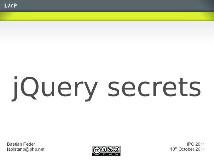 jQuery secretsBastian Feder              IPC 2011lapistano@php.net     th                    10 October 2011