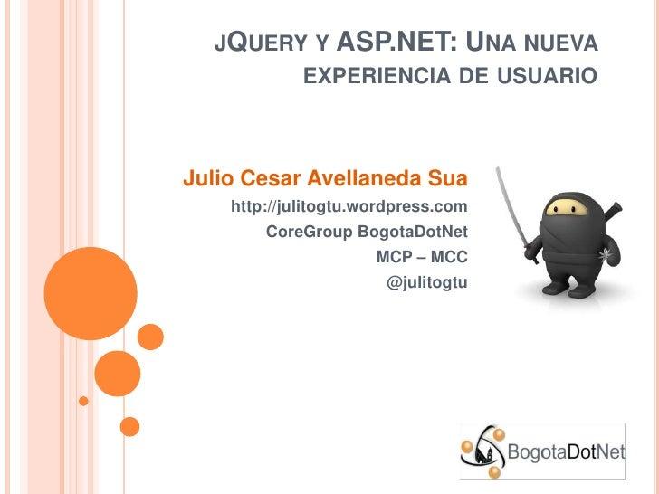 jQuery y ASP.NET: Una nueva experiencia de usuario<br />Julio Cesar Avellaneda Sua<br />http://julitogtu.wordpress.com<br ...