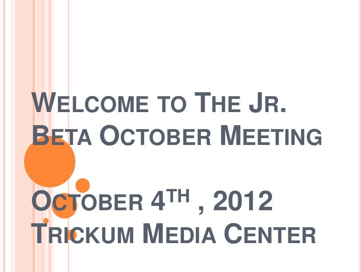 WELCOME TO THE JR.BETA OCTOBER MEETINGOCTOBER 4TH, 2012TRICKUM MEDIA CENTER