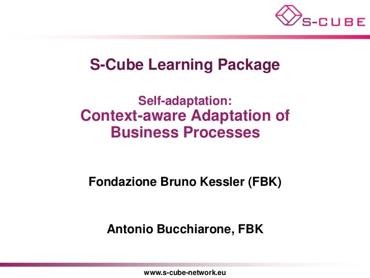S-Cube Learning Package        Self-adaptation:Context-aware Adaptation of   Business Processes Fondazione Bruno Kessler (...