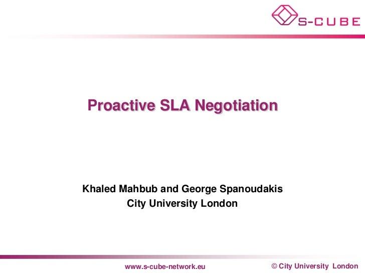 Proactive SLA NegotiationKhaled Mahbub and George Spanoudakis        City University London       www.s-cube-network.eu   ...