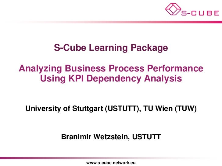 S-Cube Learning PackageAnalyzing Business Process Performance    Using KPI Dependency Analysis University of Stuttgart (US...