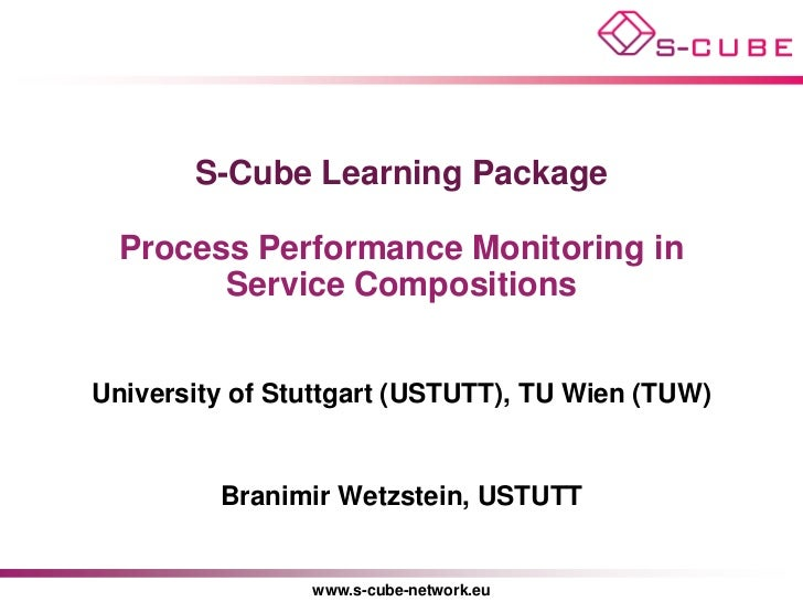 S-Cube Learning Package  Process Performance Monitoring in        Service CompositionsUniversity of Stuttgart (USTUTT), TU...