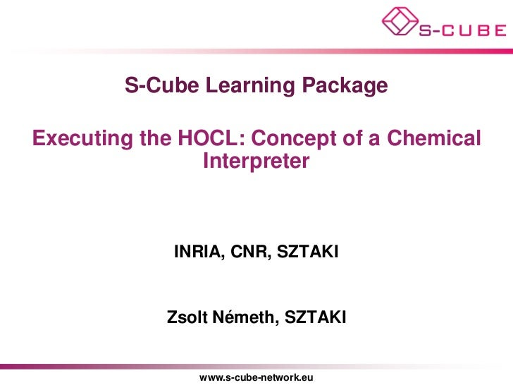 S-Cube Learning PackageExecuting the HOCL: Concept of a Chemical                Interpreter             INRIA, CNR, SZTAKI...