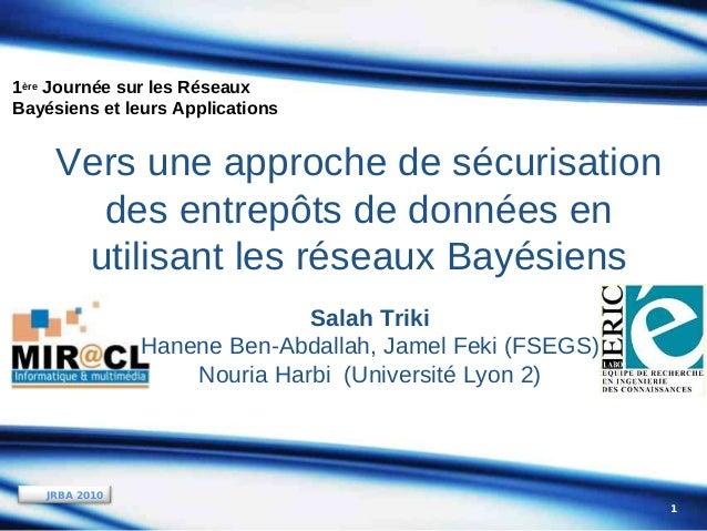 1ère Journée sur les Réseaux Bayésiens et leurs Applications  Vers une approche de sécurisation des entrepôts de données e...