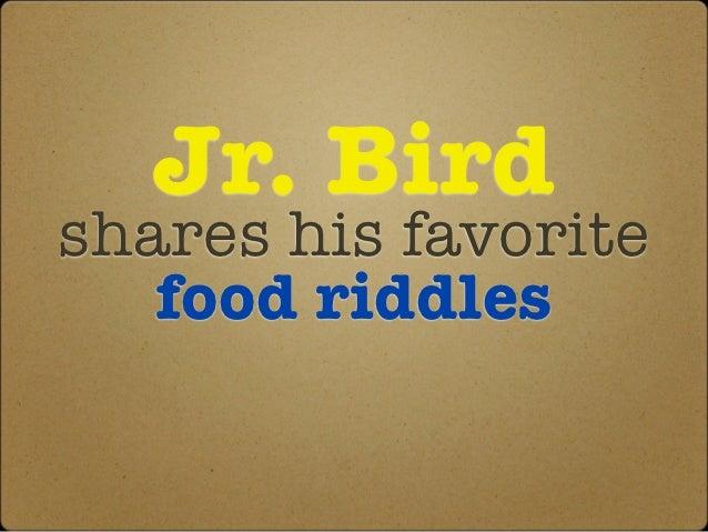 Jr. Birdshares his favorite   food riddles