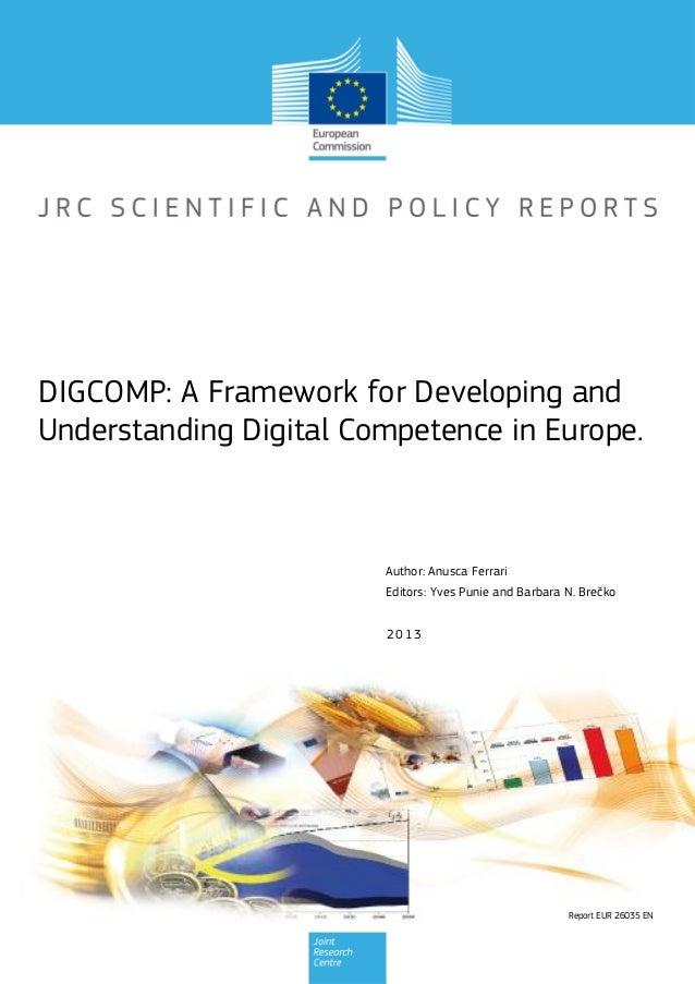 Report EUR 26035 EN 2013 Author: Anusca Ferrari Editors: Yves Punie and Barbara N. Brečko DIGCOMP: A Framework for Develop...