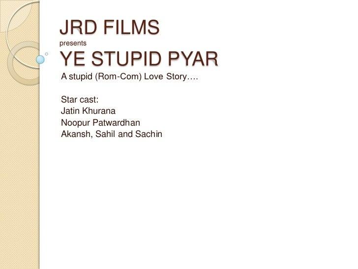JRD FILMSpresentsYE STUPID PYAR<br />A stupid (Rom-Com) Love Story….<br />Star cast:<br />Jatin Khurana<br />Noopur Patwar...
