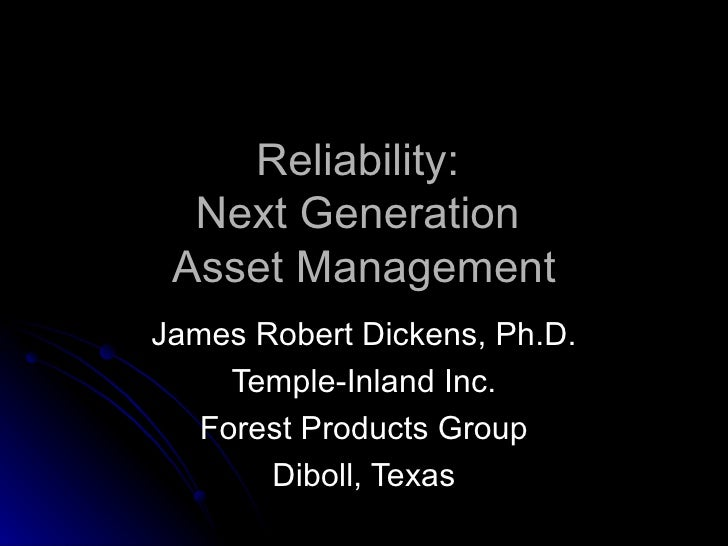 Reliability:  Next Generation  Asset Management James Robert Dickens, Ph.D. Temple-Inland Inc. Forest Products Group Dibol...