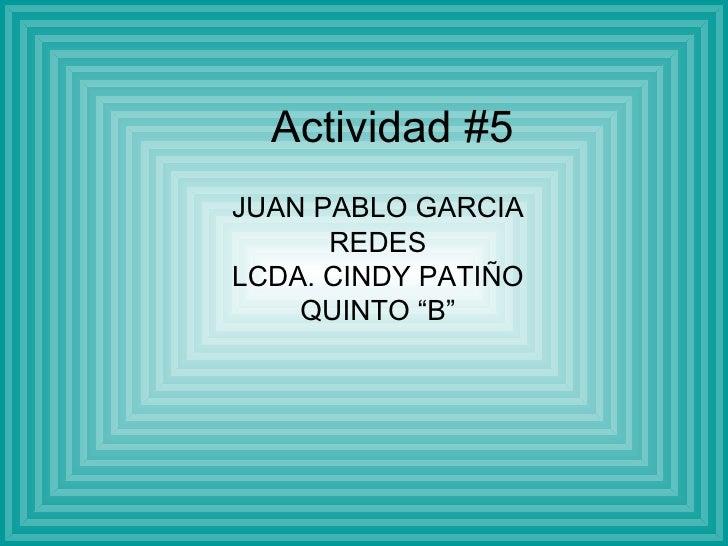 """Actividad #5 JUAN PABLO GARCIA REDES LCDA. CINDY PATIÑO QUINTO """"B"""""""