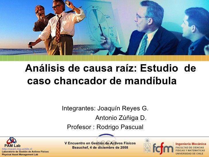 Análisis de causa raíz: Estudio  de caso chancador de mandíbula Integrantes: Joaquín Reyes G.   Antonio Zúñiga D. Profesor...