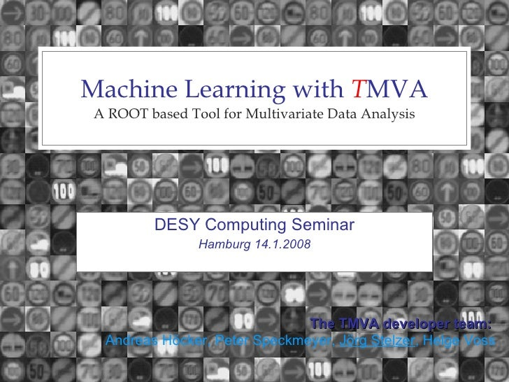 Machine Learning with  T MVA A ROOT based Tool for Multivariate Data Analysis DESY Computing Seminar Hamburg 14.1.2008 The...