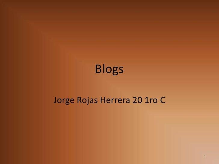 Blogs<br />Jorge Rojas Herrera 20 1ro C<br />1<br />