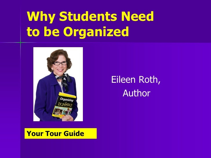 Why Students Need to be Organized                     Eileen Roth,                      Author    Your Tour Guide