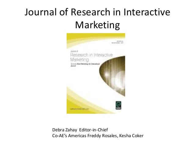 Journal of Research in Interactive Marketing Debra Zahay Editor-in-Chief Co-AE's Americas Freddy Rosales, Kesha Coker