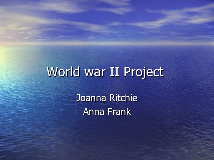 World war II Project  Joanna Ritchie Anna Frank