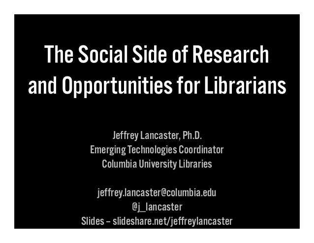 The Social Side of Research and Opportunities for Librarians Jeffrey Lancaster, Ph.D. Emerging Technologies Coordinator Co...