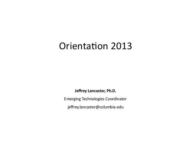 Orienta(on  2013                        Jeffrey  Lancaster,  Ph.D.   Emerging  Technologies  Co...
