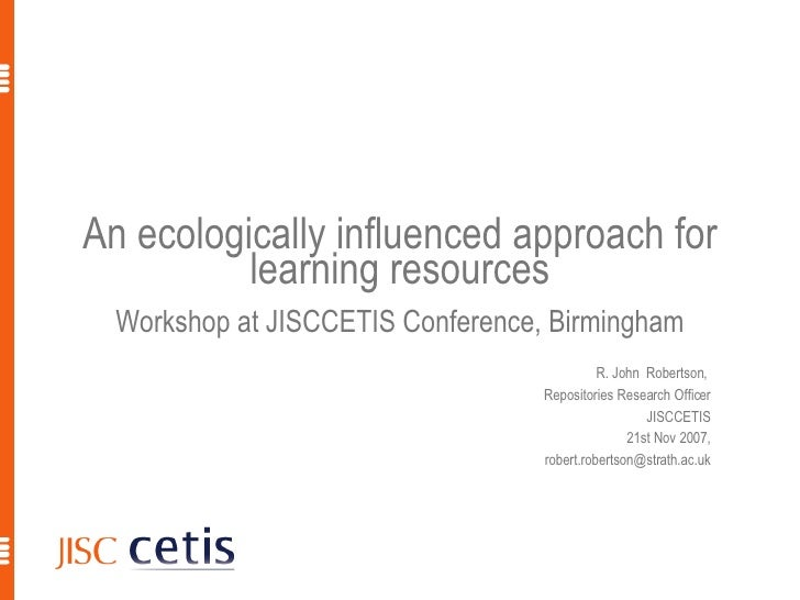 An ecologically influenced approach for learning resources Workshop at JISCCETIS Conference, Birmingham R. John  Robertson...