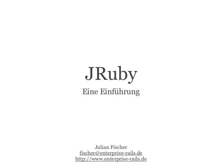 JRuby  Eine Einführung         Julian Fischer  fischer@enterprise-rails.dehttp://www.enterprise-rails.de