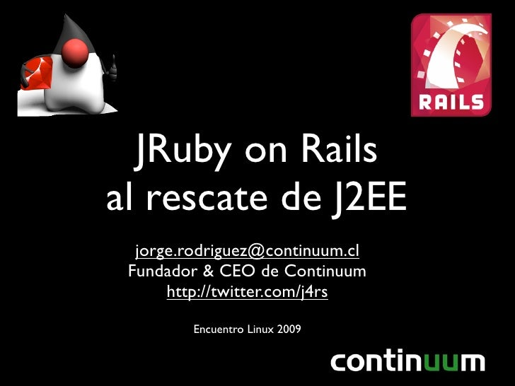 JRuby on Rails al rescate de J2EE   jorge.rodriguez@continuum.cl  Fundador & CEO de Continuum       http://twitter.com/j4r...