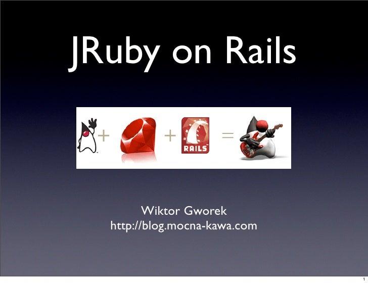 JRuby on Rails            Wiktor Gworek   http://blog.mocna-kawa.com                                  1