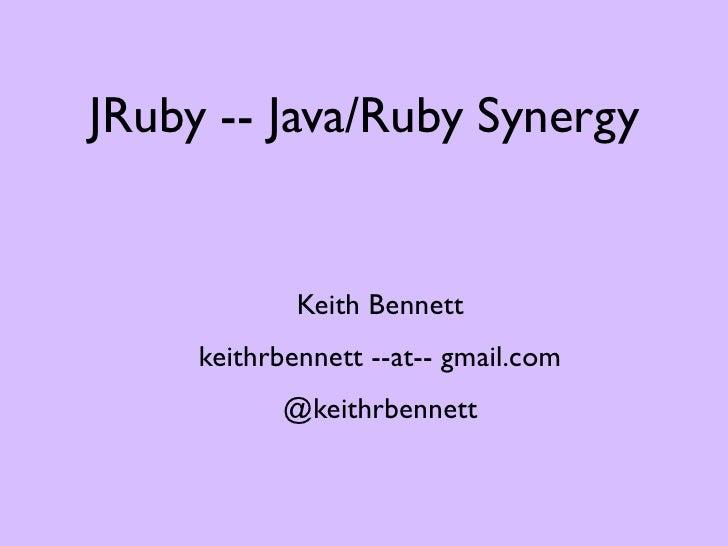 JRuby -- Java/Ruby Synergy             Keith Bennett     keithrbennett --at-- gmail.com           @keithrbennett