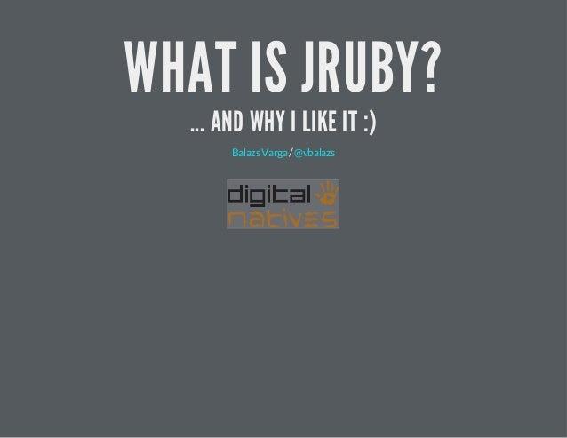 WHAT IS JRUBY? ... AND WHY I LIKE IT :) /BalazsVarga @vbalazs
