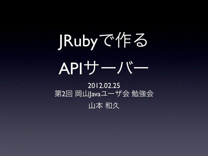 JRubyで作るAPIサーバー      2012.02.25第2回 岡山Javaユーザ会 勉強会      山本 和久