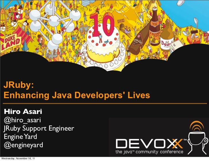 JRuby: Enhancing Java Developers Lives Hiro Asari @hiro_asari JRuby Support Engineer Engine Yard @engineyardWednesday, Nov...