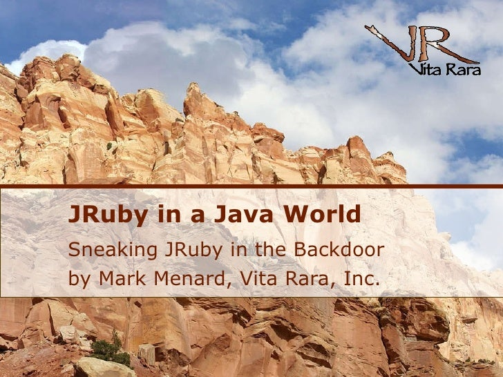 JRuby in a Java World Sneaking JRuby in the Backdoor by Mark Menard, Vita Rara, Inc.