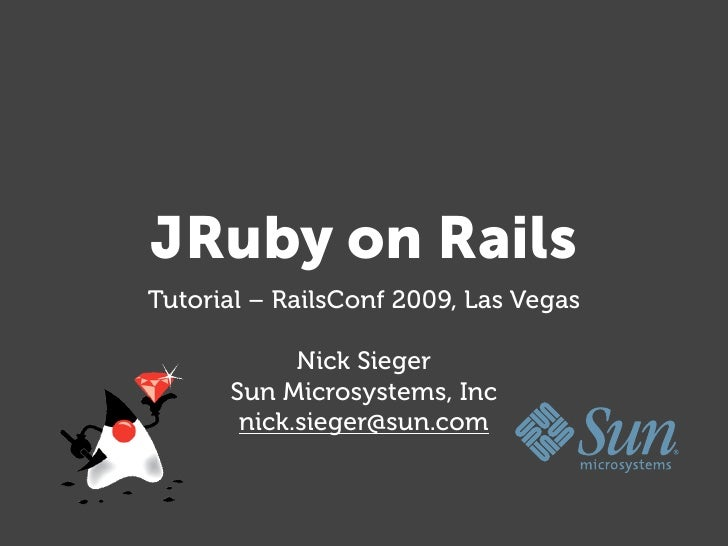 JRuby on Rails Tutorial – RailsConf 2009, Las Vegas              Nick Sieger       Sun Microsystems, Inc        nick.siege...