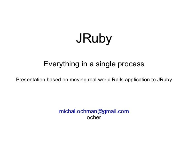 JRuby Everything in a single process Presentation based on moving real world Rails application to JRuby [email_address] oc...