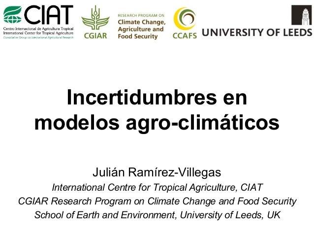 Incertidumbres en modelos agro-climáticos Julián Ramírez-Villegas International Centre for Tropical Agriculture, CIAT CGIA...