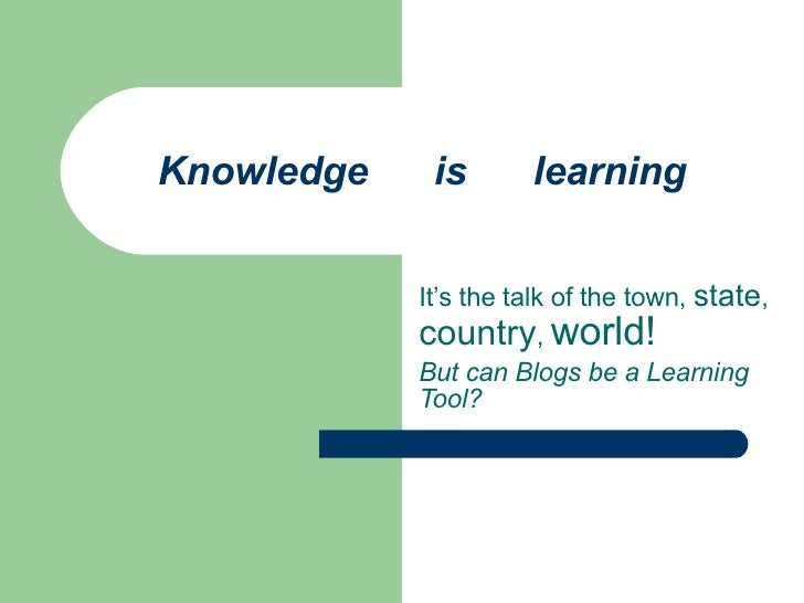 Knowledge  is  learning It's the talk of the town,  state ,  country ,  world! But can Blogs be a Learning Tool?