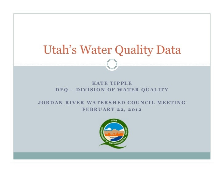 Utah's Water Quality Data               KATE TIPPLE    DEQ – DIVISION OF WATER QUALITYJORDAN RIVER WATERSHED COUNCIL MEETI...