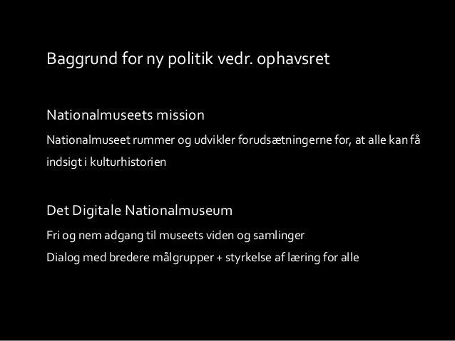 Baggrund for ny politik vedr. ophavsret Nationalmuseets mission Nationalmuseet rummer og udvikler forudsætningerne for, at...