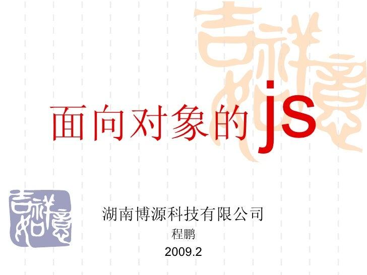 面向对象的 js 湖南博源科技有限公司 程鹏 2009.2