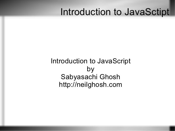 Introduction to JavaSctipt Introduction to JavaScript by Sabyasachi Ghosh http://neilghosh.com