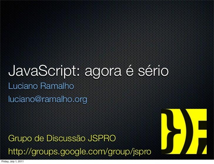 JavaScript: agora é sério      Luciano Ramalho      luciano@ramalho.org      Grupo de Discussão JSPRO      http://groups.g...