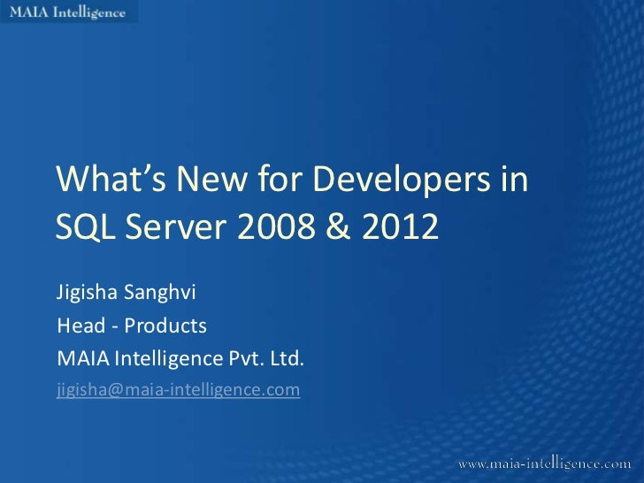 What's New for Developers inSQL Server 2008 & 2012Jigisha SanghviHead - ProductsMAIA Intelligence Pvt. Ltd.jigisha@maia-in...