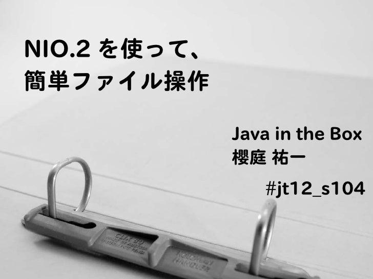 NIO.2 を使って、簡単ファイル操作              Java in the Box              櫻庭 祐一                 #jt12_s104