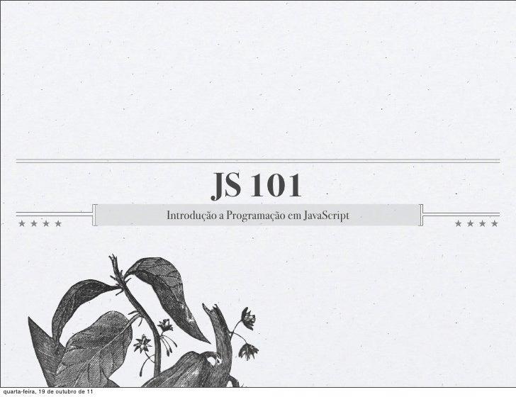 JS 101                                    Introdução a Programação em JavaScriptquarta-feira, 19 de outubro de 11