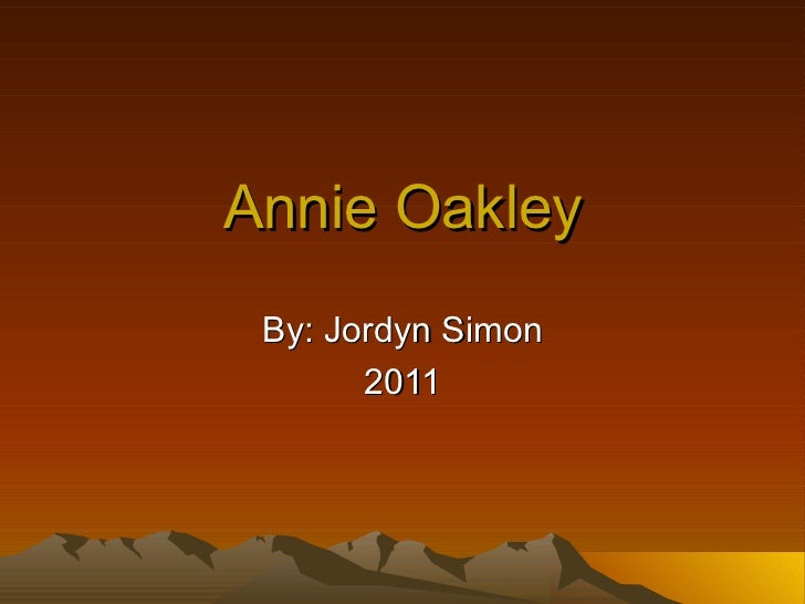 Annie Oakley By: Jordyn Simon 2011