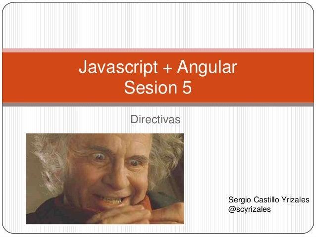 Directivas Javascript + Angular Sesion 5 Sergio Castillo Yrizales @scyrizales