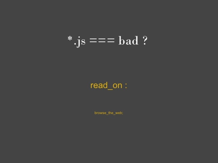 *.js === bad ?    read_on :     browse_the_web;