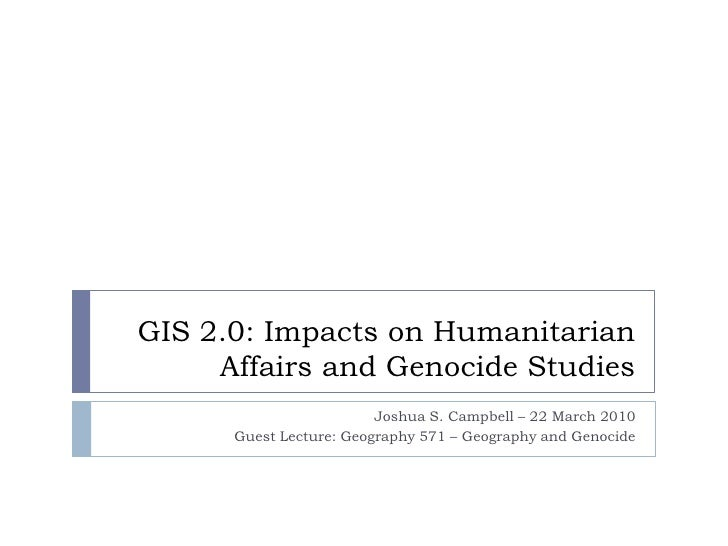 GIS 2.0: Impacts on Humanitarian Affairs and Genocide Studies<br />Joshua S. Campbell – 22 March 2010<br />Guest Lecture: ...