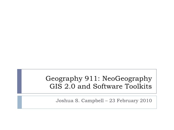 Geography 911: NeoGeography GIS 2.0 and Software Toolkits Joshua S. Campbell – 23 February 2010