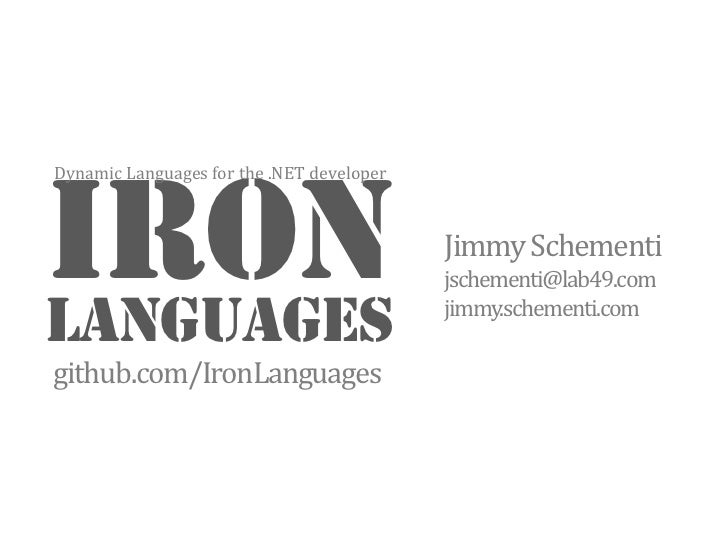 IRON<br />Languages<br />Jimmy Schementi<br />jschementi@lab49.com<br />jimmy.schementi.com<br />Dynamic Languages for the...