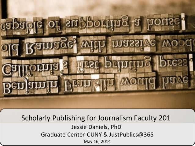 Scholarly Publishing for Journalism Faculty 201 Jessie Daniels, PhD Graduate Center-CUNY & JustPublics@365 May 16, 2014